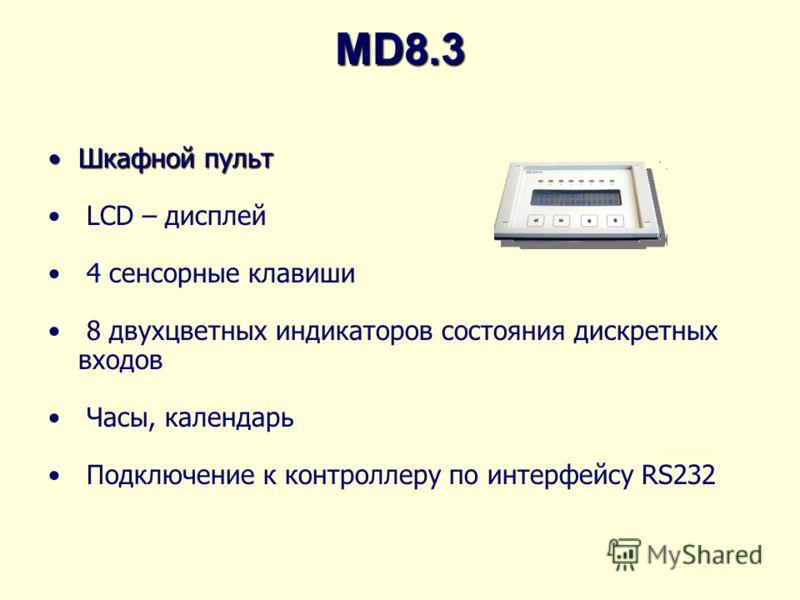 MD8.3 Шкафной пультШкафной пульт LCD – дисплей 4 сенсорные клавиши 8 двухцветных индикаторов состояния дискретных входов Часы, календарь Подключение к контроллеру по интерфейсу RS232