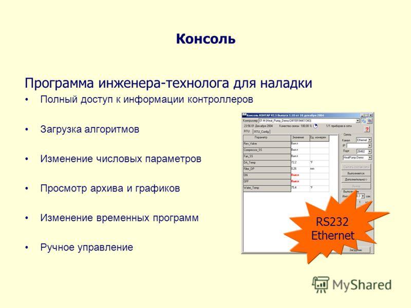 Консоль Программа инженера-технолога для наладки Полный доступ к информации контроллеров Загрузка алгоритмов Изменение числовых параметров Просмотр архива и графиков Изменение временных программ Ручное управление RS232 Ethernet