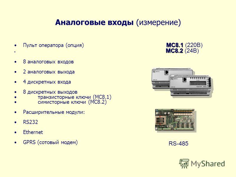 Аналоговые входы (измерение) MC8.1Пульт оператора (опция) MC8.1 (220В) MC8.2 MC8.2 (24В) 8 аналоговых входов 2 аналоговых выхода 4 дискретных входа 8 дискретных выходов транзисторные ключи (MC8.1) симисторные ключи (MC8.2) Расширительные модули: RS23