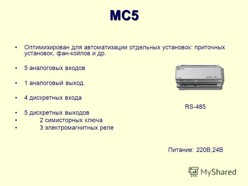 MC5 Оптимизирован для автоматизации отдельных установок: приточных установок, фан-койлов и др. 5 аналоговых входов 1 аналоговый выход 4 дискретных входа 5 дискретных выходов 2 симисторных ключа 3 электромагнитных реле Питание: 220В,24B RS-485