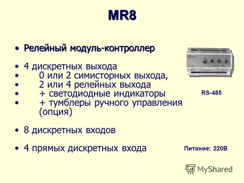 MR8 Релейный модуль-контроллерРелейный модуль-контроллер 4 дискретных выхода 0 или 2 симисторных выхода, 2 или 4 релейных выхода + светодиодные индикаторы + тумблеры ручного управления (опция) 8 дискретных входов 4 прямых дискретных входа RS-485 Пита