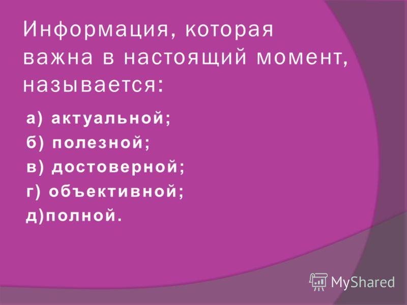 Информация, которая важна в настоящий момент, называется: а) актуальной; б) полезной; в) достоверной; г) объективной; д)полной.