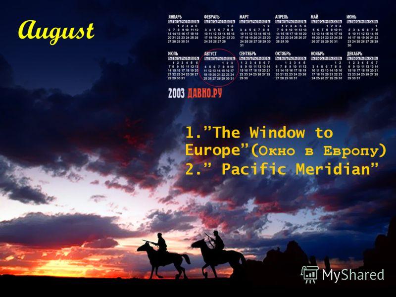 August 1.The Window to Europe( Окно в Европу ) 2. Pacific Meridian