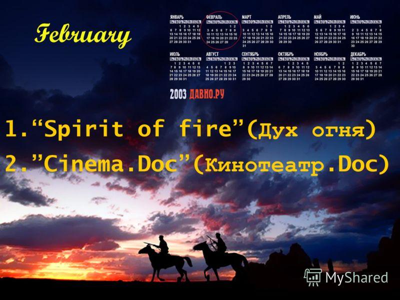1.Spirit of fire( Дух огня ) 2.Cinema.Doc( Кинотеатр.Doc) February