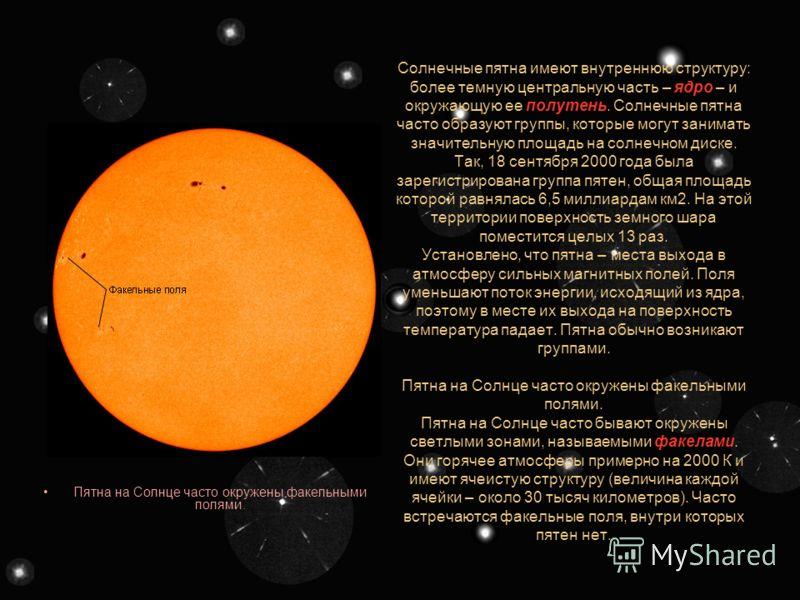 Солнечные пятна Размеры солнечных пятен часто превышают размеры Земли. Солнечное пятно. Отчетливо видны ядро и полутень. Вокруг пятна видна грануляция. Пятна на Солнце – очевидный признак его активности. Это более холодные области фотосферы. Температ