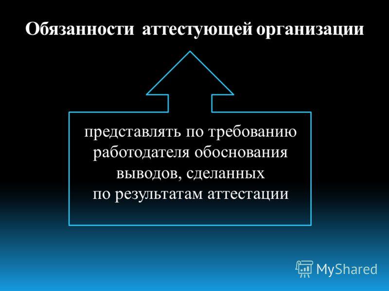 представлять по требованию работодателя обоснования выводов, сделанных по результатам аттестации Обязанности аттестующей организации
