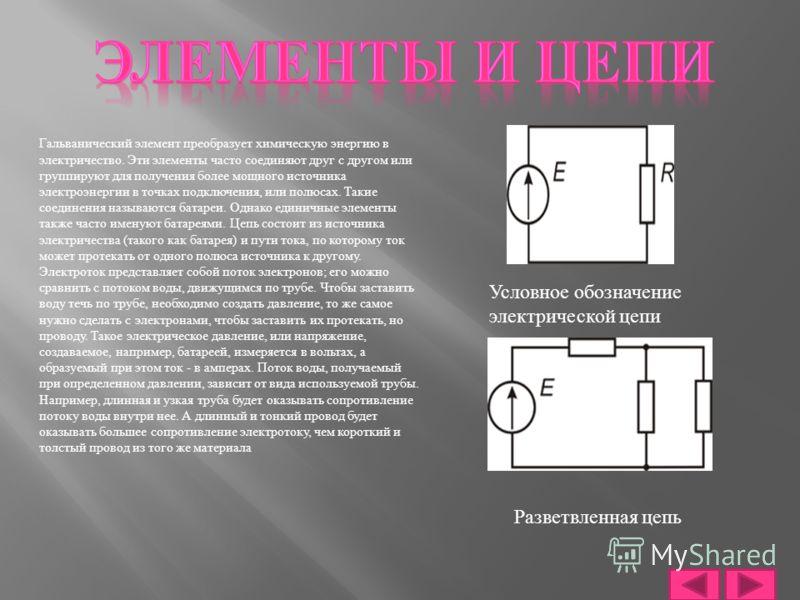 Гальванический элемент преобразует химическую энергию в электричество. Эти элементы часто соединяют друг с другом или группируют для получения более мощного источника электроэнергии в точках подключения, или полюсах. Такие соединения называются батар