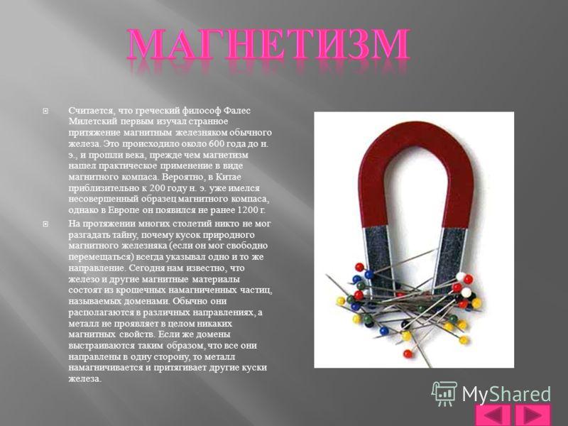 Считается, что греческий философ Фалес Милетский первым изучал странное притяжение магнитным железняком обычного железа. Это происходило около 600 года до н. э., и прошли века, прежде чем магнетизм нашел практическое применение в виде магнитного комп