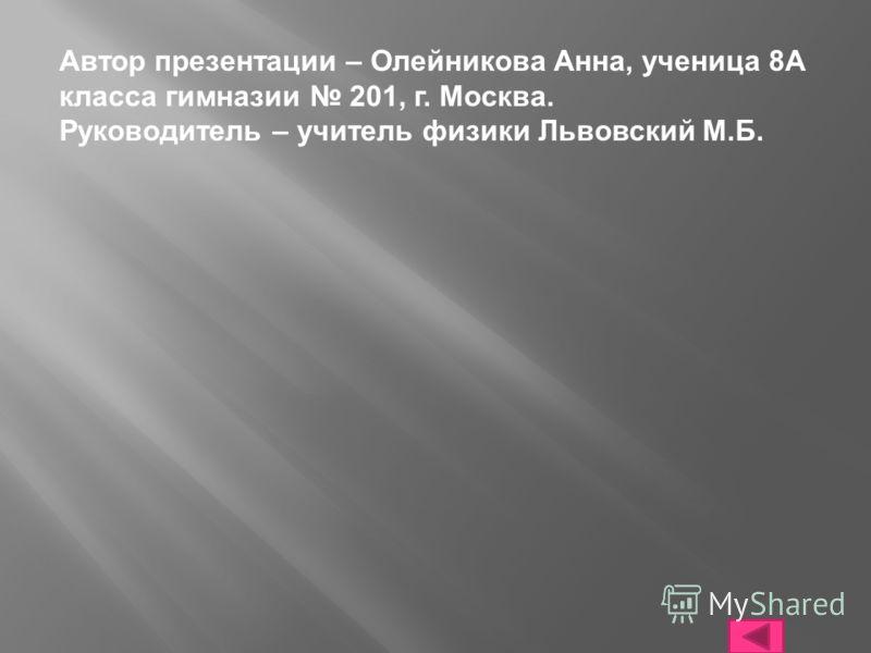Автор презентации – Олейникова Анна, ученица 8А класса гимназии 201, г. Москва. Руководитель – учитель физики Львовский М.Б.