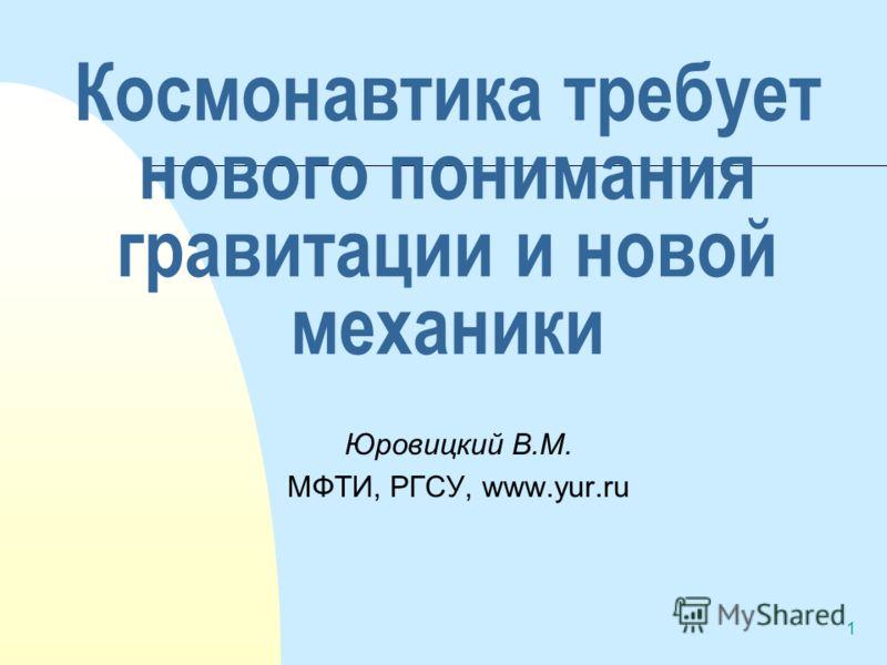1 Космонавтика требует нового понимания гравитации и новой механики Юровицкий В.М. МФТИ, РГСУ, www.yur.ru