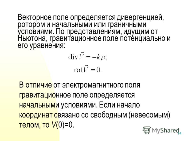 14 Векторное поле определяется дивергенцией, ротором и начальными или граничными условиями. По представлениям, идущим от Ньютона, гравитационное поле потенциально и его уравнения: В отличие от электромагнитного поля гравитационное поле определяется н