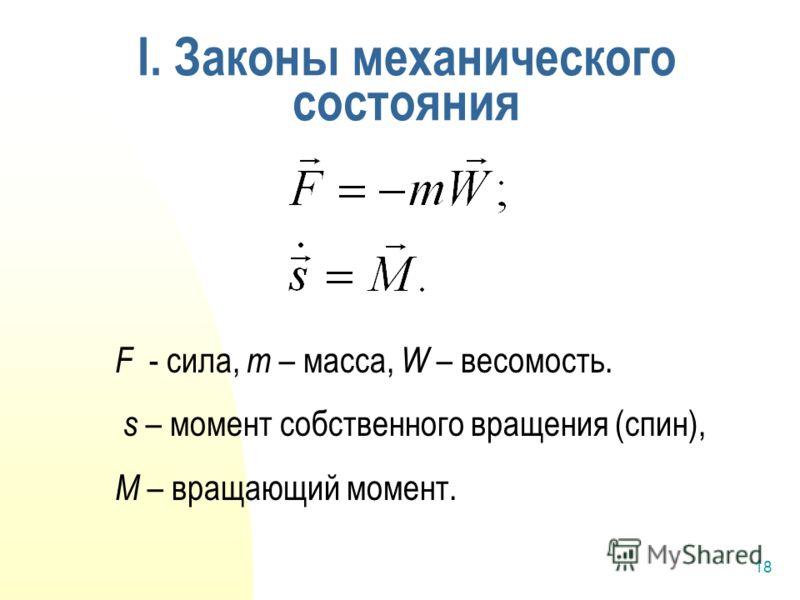 18 I. Законы механического состояния F - сила, m – масса, W – весомость. s – момент собственного вращения (спин), M – вращающий момент.