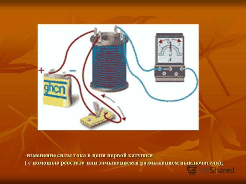 -изменение силы тока в цепи первой катушки ( с помощью реостата или замыканием и размыканием выключателя);