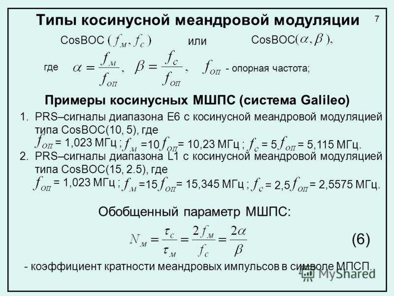 Типы косинусной меандровой модуляции CosBOC где =10 = 10,23 МГц ; = 5= 5 = 5,115 МГц. Обобщенный параметр МШПС: - коэффициент кратности меандровых импульсов в символе МПСП. (6) 7 или CosBOC - опорная частота; Примеры косинусных МШПС (система Galileo)