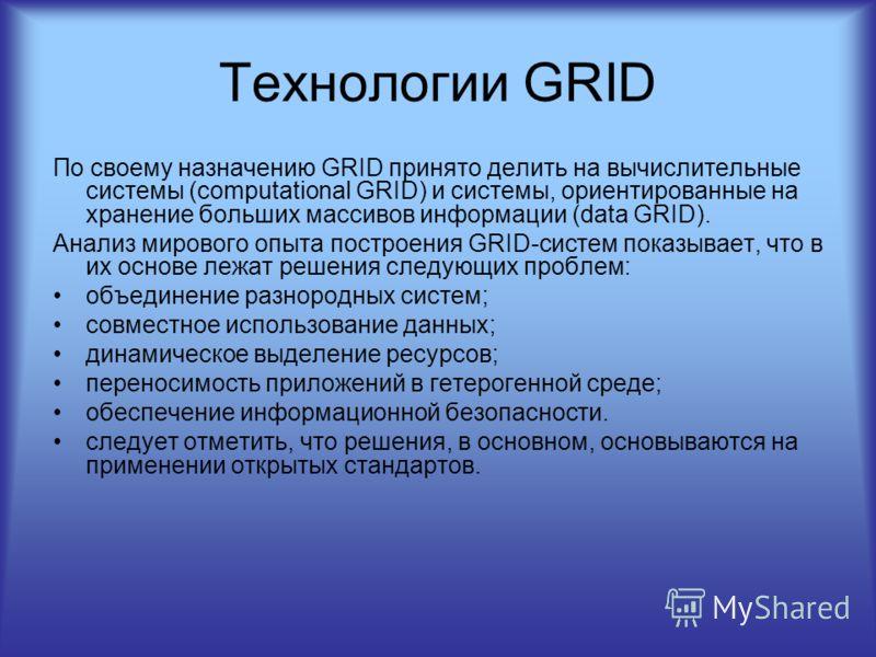 Технологии GRID По своему назначению GRID принято делить на вычислительные системы (computational GRID) и системы, ориентированные на хранение больших массивов информации (data GRID). Анализ мирового опыта построения GRID-систем показывает, что в их