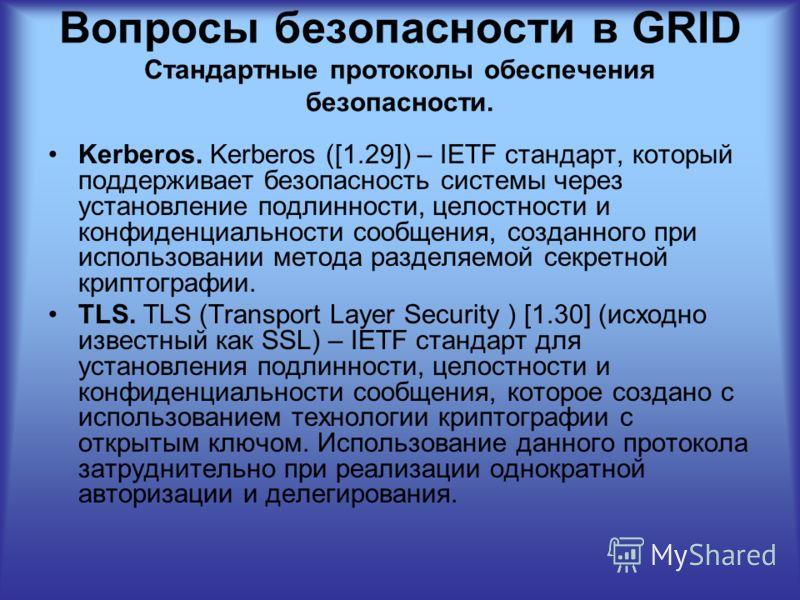 Вопросы безопасности в GRID Стандартные протоколы обеспечения безопасности. Kerberos. Kerberos ([1.29]) – IETF стандарт, который поддерживает безопасность системы через установление подлинности, целостности и конфиденциальности сообщения, созданного