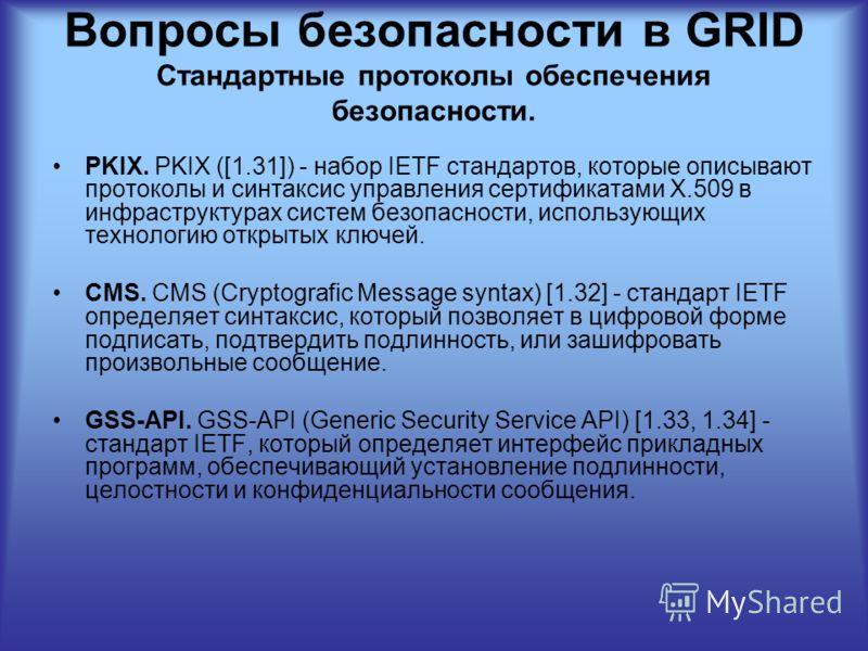 Вопросы безопасности в GRID Стандартные протоколы обеспечения безопасности. PKIX. PKIX ([1.31]) - набор IETF стандартов, которые описывают протоколы и синтаксис управления сертификатами X.509 в инфраструктурах систем безопасности, использующих технол