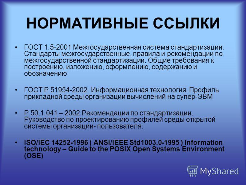 НОРМАТИВНЫЕ ССЫЛКИ ГОСТ 1.5-2001 Межгосударственная система стандартизации. Стандарты межгосударственные, правила и рекомендации по межгосударственной стандартизации. Общие требования к построению, изложению, оформлению, содержанию и обозначению ГОСТ