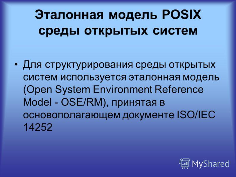 Эталонная модель POSIX среды открытых систем Для структурирования среды открытых систем используется эталонная модель (Open System Environment Reference Model - OSE/RM), принятая в основополагающем документе ISO/IEC 14252
