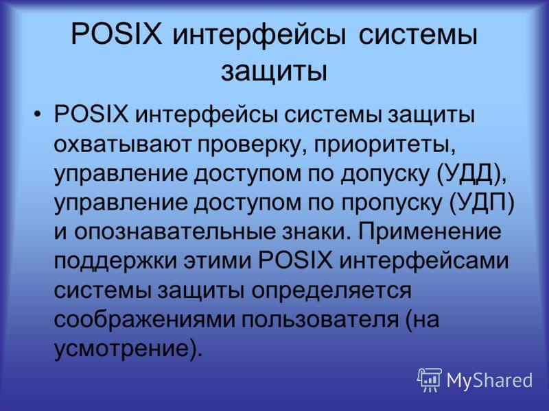 POSIX интерфейсы системы защиты POSIX интерфейсы системы защиты охватывают проверку, приоритеты, управление доступом по допуску (УДД), управление доступом по пропуску (УДП) и опознавательные знаки. Применение поддержки этими POSIX интерфейсами систем