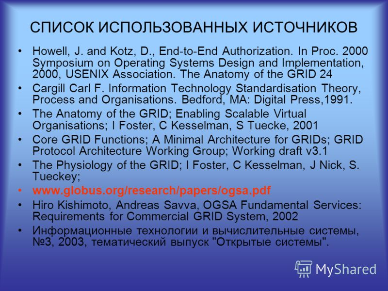 СПИСОК ИСПОЛЬЗОВАННЫХ ИСТОЧНИКОВ Howell, J. and Kotz, D., End-to-End Authorization. In Proc. 2000 Symposium on Operating Systems Design and Implementation, 2000, USENIX Association. The Anatomy of the GRID 24 Cargill Carl F. Information Technology St