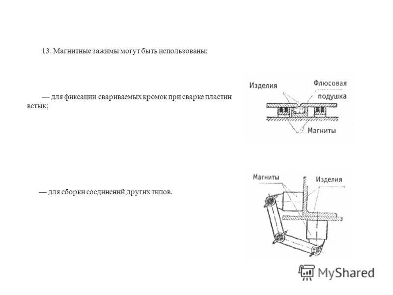 13. Магнитные зажимы могут быть использованы: для фиксации свариваемых кромок при сварке пластин встык; для сборки соединений других типов.