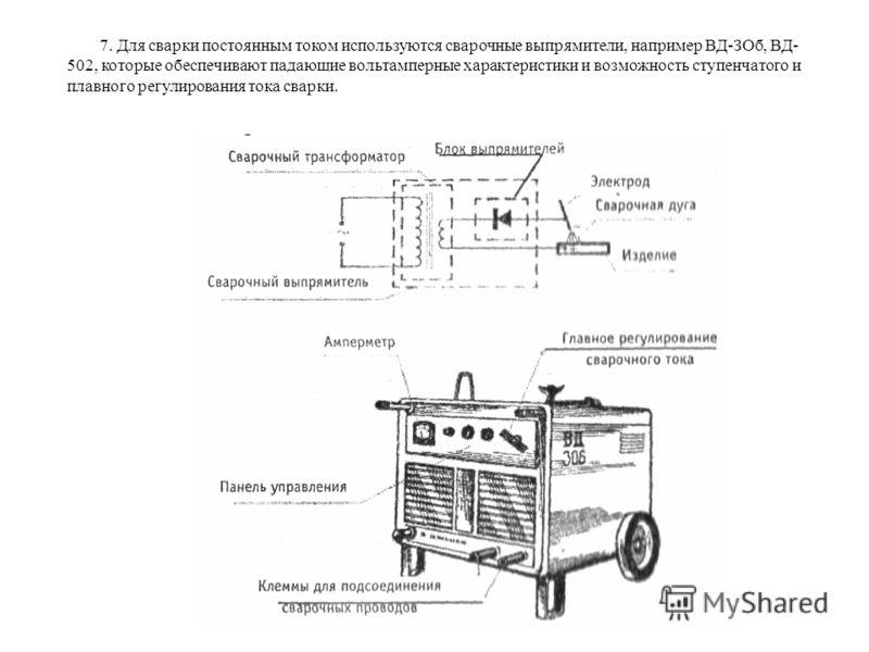 7. Для сварки постоянным током используются сварочные выпрямители, например ВД-ЗОб, ВД- 502, которые обеспечивают падающие вольтамперные характеристики и возможность ступенчатого и плавного регулирования тока сварки.