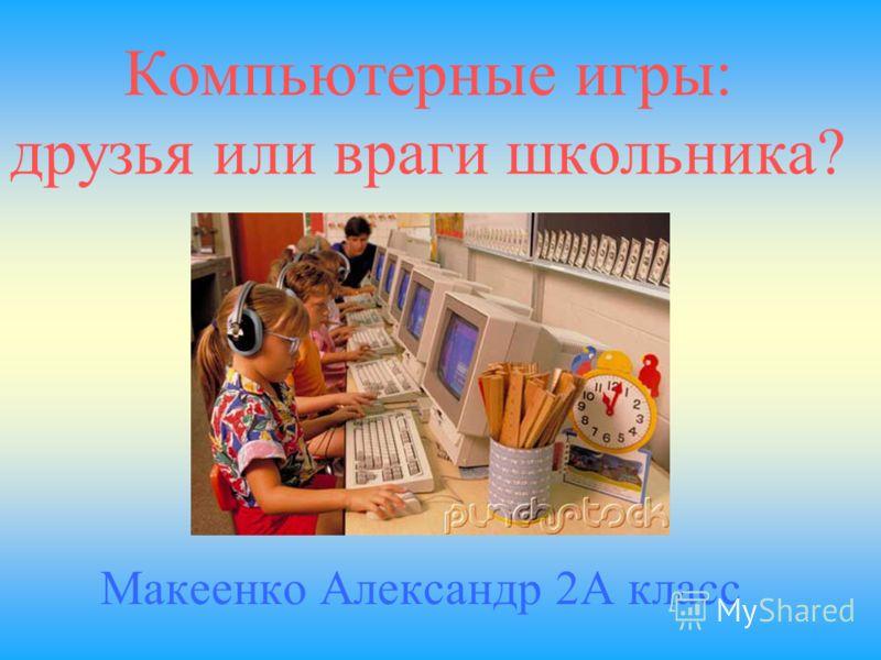 Компьютерные игры: друзья или враги школьника? Макеенко Александр 2А класс