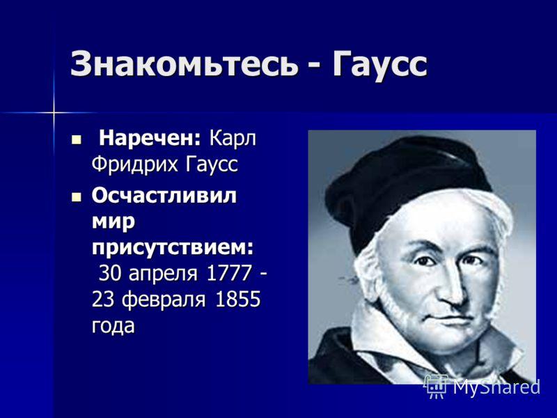 Знакомьтесь - Гаусс Наречен: Карл Фридрих Гаусс Наречен: Карл Фридрих Гаусс Осчастливил мир присутствием: 30 апреля 1777 - 23 февраля 1855 года Осчастливил мир присутствием: 30 апреля 1777 - 23 февраля 1855 года