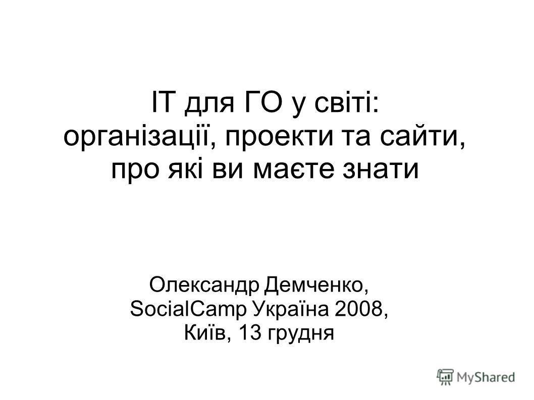 ІТ для ГО у світі: організації, проекти та сайти, про які ви маєте знати Олександр Демченко, SocialCamp Україна 2008, Київ, 13 грудня
