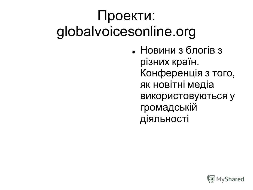 Проекти: globalvoicesonline.org Новини з блогів з різних країн. Конференція з того, як новітні медіа використовуються у громадській діяльності