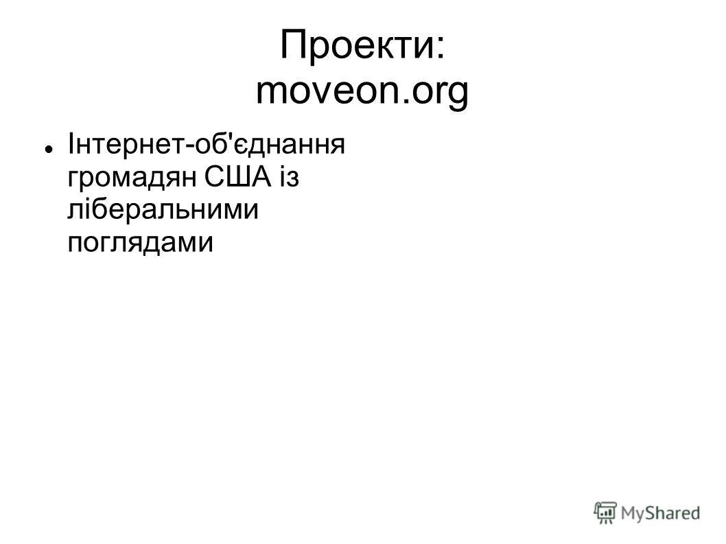 Проекти: moveon.org Інтернет-об'єднання громадян США із ліберальними поглядами