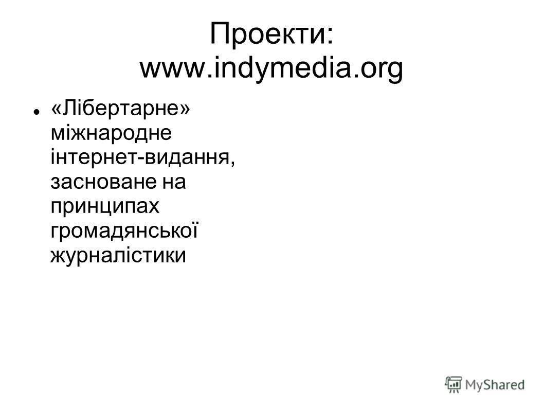 Проекти: www.indymedia.org «Лібертарне» міжнародне інтернет-видання, засноване на принципах громадянської журналістики