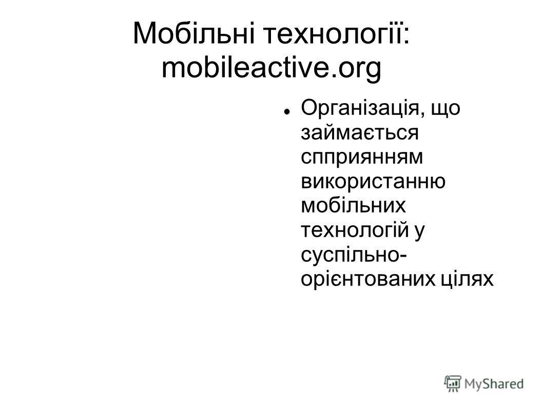 Мобільні технології: mobileactive.org Організація, що займається спприянням використанню мобільних технологій у суспільно- орієнтованих цілях