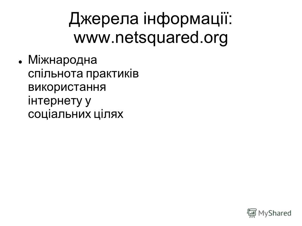 Джерела інформації: www.netsquared.org Міжнародна спільнота практиків використання інтернету у соціальних цілях