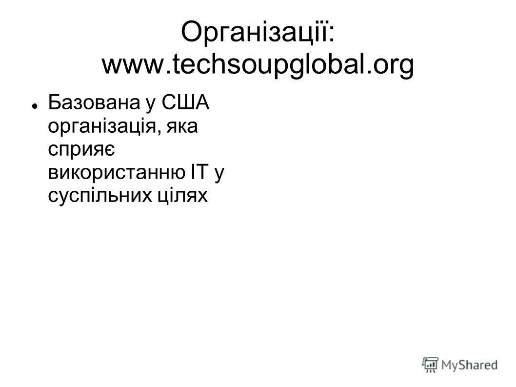 Організації: www.techsoupglobal.org Базована у США організація, яка сприяє використанню ІТ у суспільних цілях