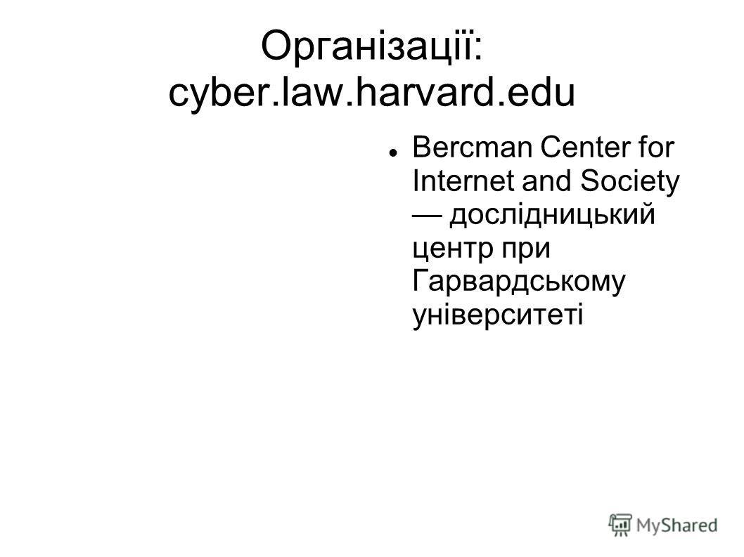 Організації: cyber.law.harvard.edu Bercman Center for Internet and Society дослідницький центр при Гарвардському університеті