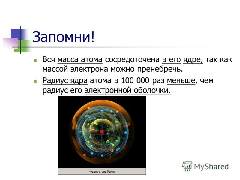 Запомни! Вся масса атома сосредоточена в его ядре, так как массой электрона можно пренебречь. Радиус ядра атома в 100 000 раз меньше, чем радиус его электронной оболочки.