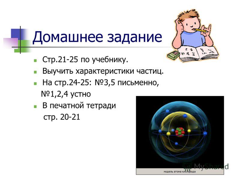 Домашнее задание Стр.21-25 по учебнику. Выучить характеристики частиц. На стр.24-25: 3,5 письменно, 1,2,4 устно В печатной тетради стр. 20-21