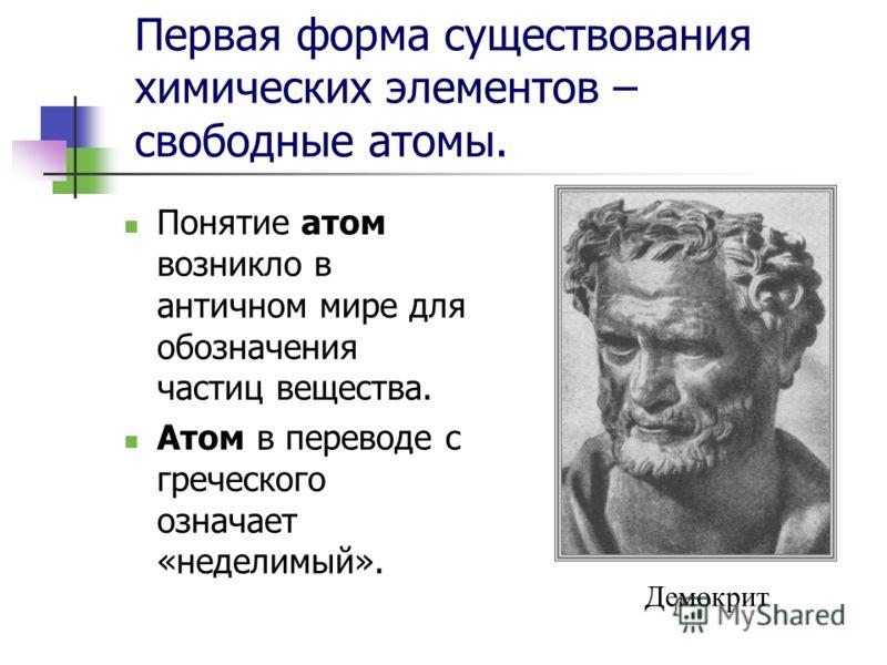 Первая форма существования химических элементов – свободные атомы. Понятие атом возникло в античном мире для обозначения частиц вещества. Атом в переводе с греческого означает «неделимый». Демокрит