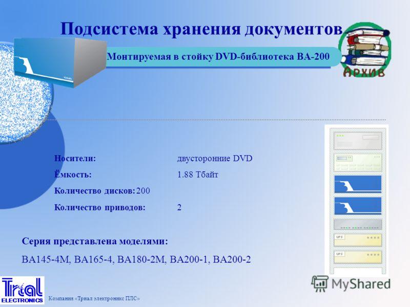 Серия представлена моделями: BA145-4M, BA165-4, BA180-2M, BA200-1, BA200-2 Носители:двусторонние DVD Ёмкость:1.88 Тбайт Количество дисков:200 Количество приводов:2 Монтируемая в стойку DVD-библиотека BA-200 Подсистема хранения документов Компания «Тр