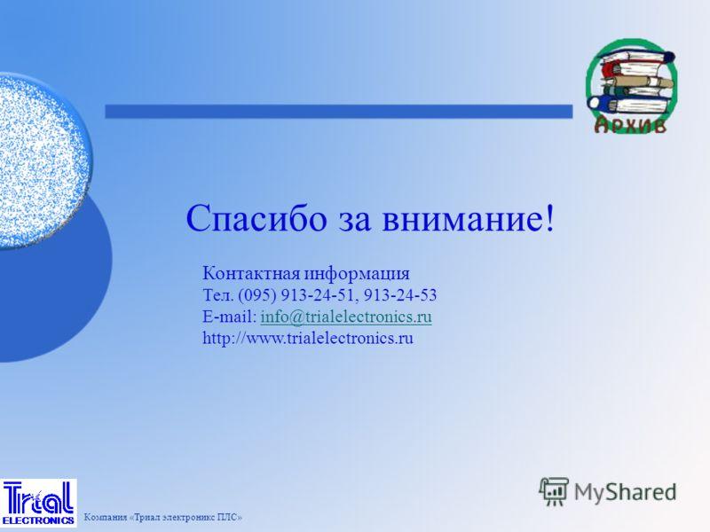 Спасибо за внимание! Контактная информация Тел. (095) 913-24-51, 913-24-53 E-mail: info@trialelectronics.ruinfo@trialelectronics.ru http://www.trialelectronics.ru Компания «Триал электроникс ПЛС»