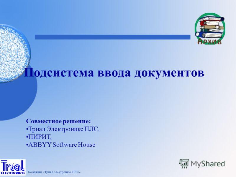 Подсистема ввода документов Компания «Триал электроникс ПЛС» Совместное решение: Триал Электроникс ПЛС, ПИРИТ, ABBYY Software House