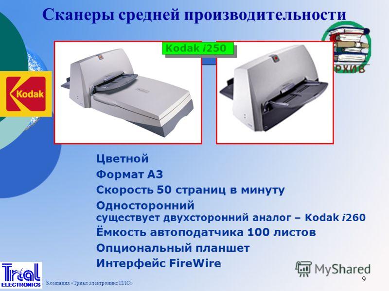 9 Сканеры средней производительности Kodak i250 Цветной Формат А3 Скорость 50 страниц в минуту Односторонний существует двухсторонний аналог – Kodak i260 Ёмкость автоподатчика 100 листов Опциональный планшет Интерфейс FireWire Компания «Триал электро
