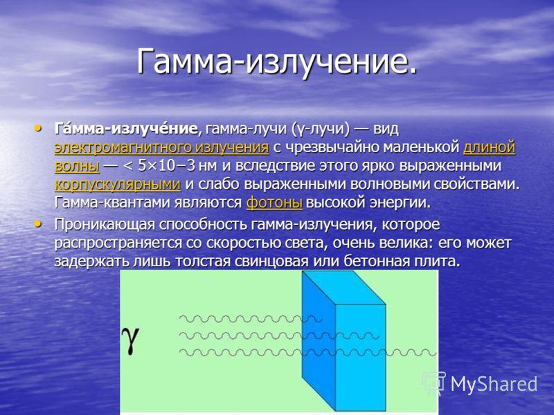 Гамма-излучение. Га́мма-излуче́ние, гамма-лучи (γ-лучи) вид электромагнитного излучения с чрезвычайно маленькой длиной волны < 5×103 нм и вследствие этого ярко выраженными корпускулярными и слабо выраженными волновыми свойствами. Гамма-квантами являю