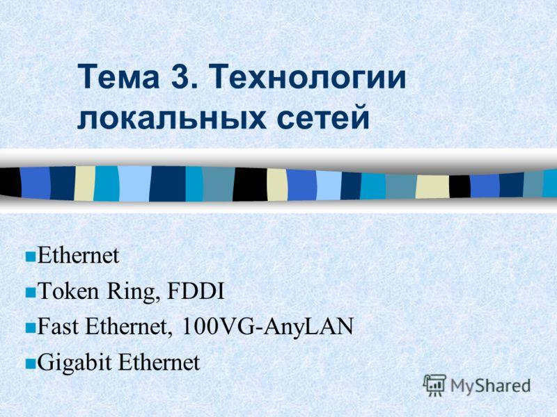 Тема 3. Технологии локальных сетей Ethernet n Token Ring, FDDI n Fast Ethernet, 100VG-AnyLAN Gigabit Ethernet