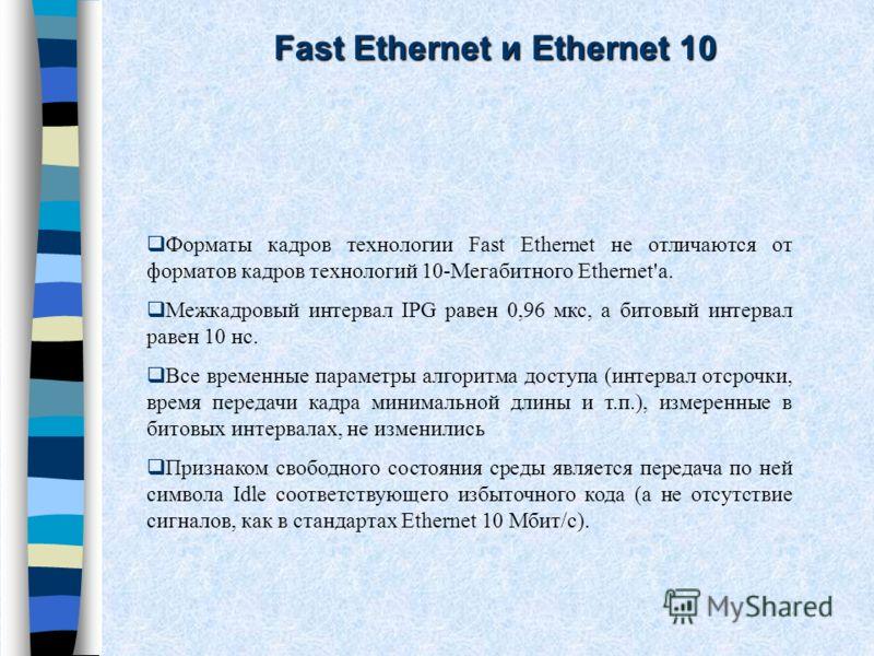 Форматы кадров технологии Fast Ethernet не отличаются от форматов кадров технологий 10-Мегабитного Ethernet'a. Межкадровый интервал IPG равен 0,96 мкс, а битовый интервал равен 10 нс. Все временные параметры алгоритма доступа (интервал отсрочки, врем