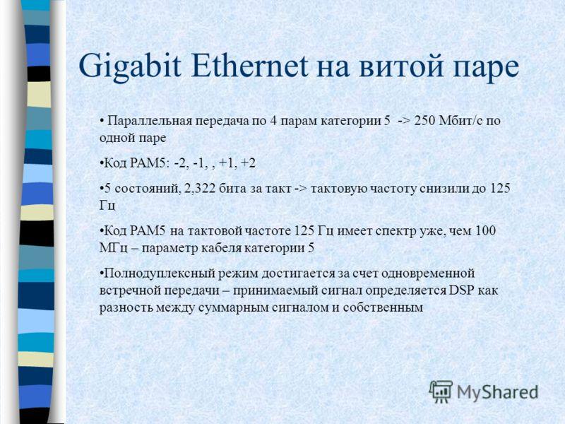 Gigabit Ethernet на витой паре Параллельная передача по 4 парам категории 5 -> 250 Мбит/c по одной паре Код PAM5: -2, -1,, +1, +2 5 состояний, 2,322 бита за такт -> тактовую частоту снизили до 125 Гц Код PAM5 на тактовой частоте 125 Гц имеет спектр у
