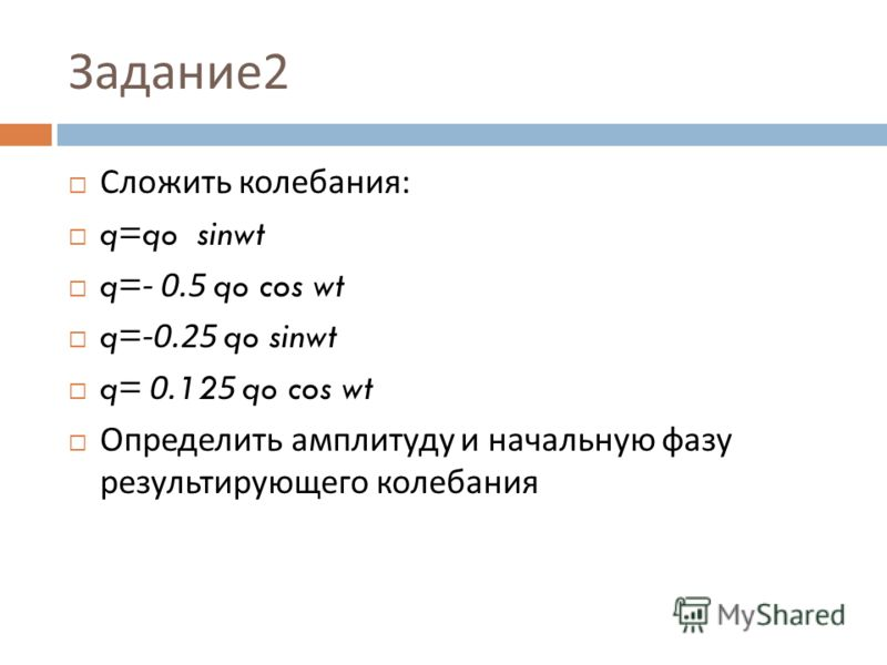 Задание 2 Сложить колебания : q=q o sinwt q=- 0.5 q o cos wt q=-0.25 q o sinwt q= 0.125 q o cos wt Определить амплитуду и начальную фазу результирующего колебания