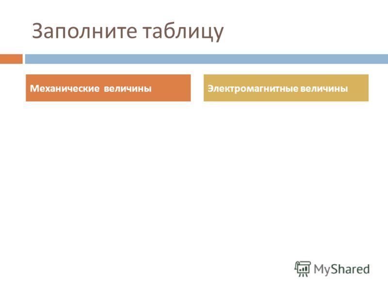 Заполните таблицу Механические величиныЭлектромагнитные величины